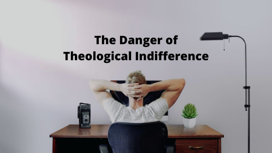 The Danger of Theological Indifference